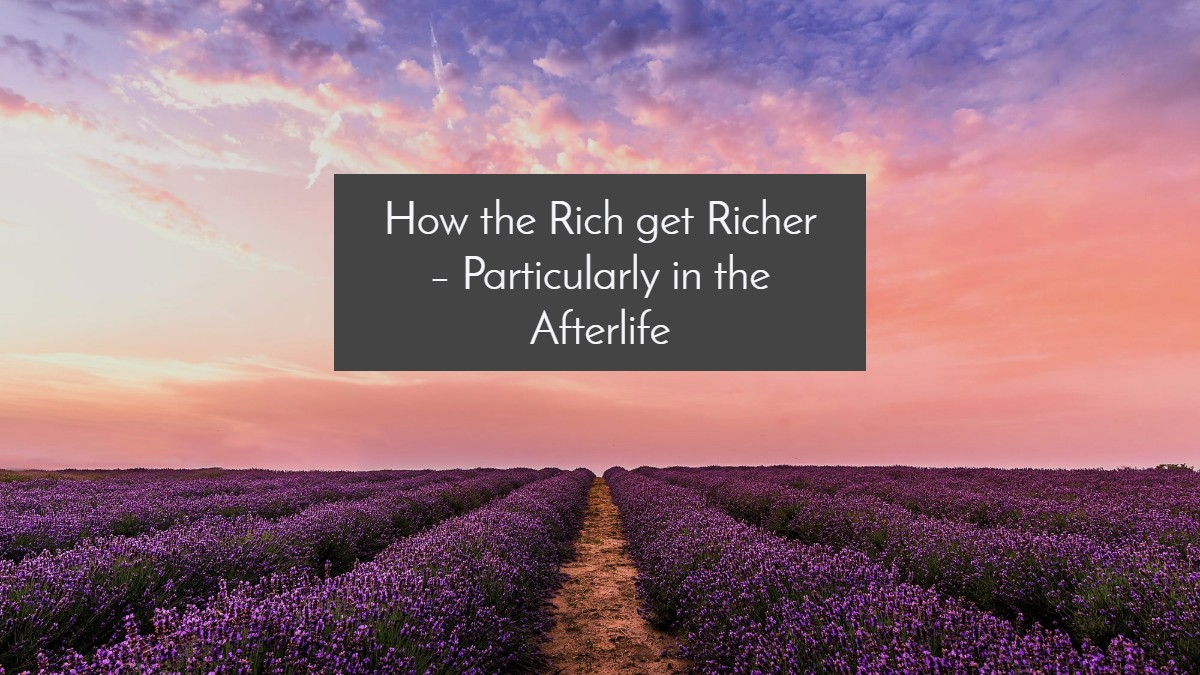 How the Rich get Richer – Particularly in the Afterlife